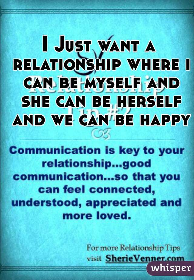 I Just want a relationship where i can be myself and she can be herself and we can be happy