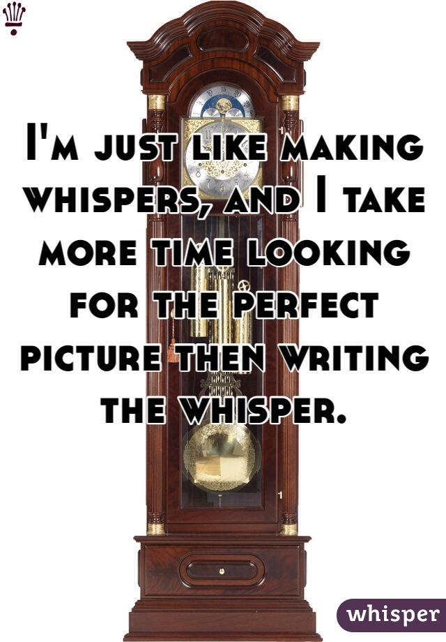 I'm just like making whispers, and I take more time looking for the perfect picture then writing the whisper.