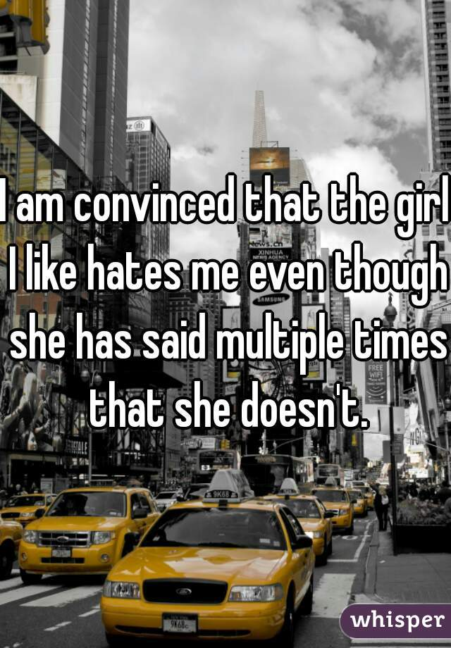 I am convinced that the girl I like hates me even though she has said multiple times that she doesn't.