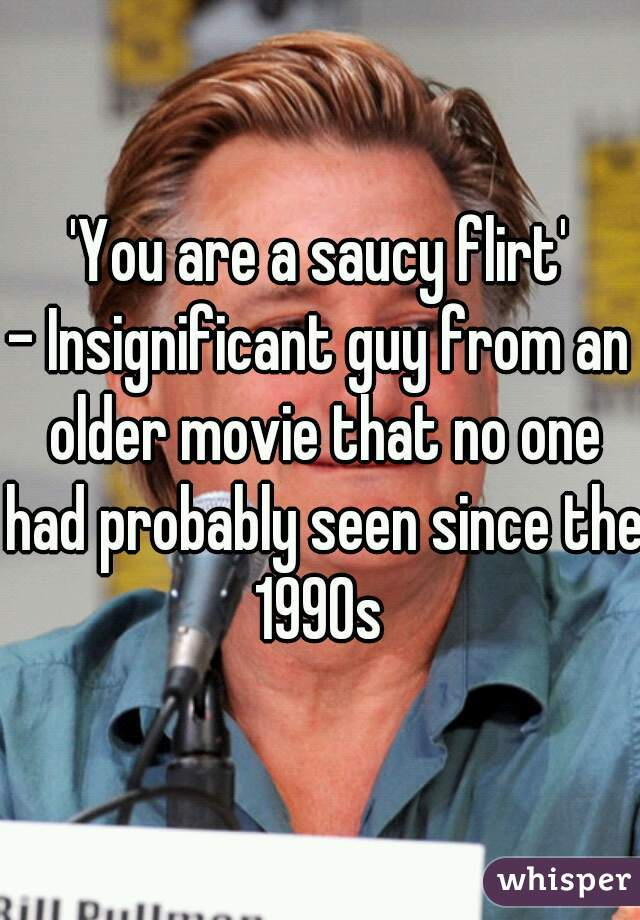'You are a saucy flirt' - Insignificant guy from an older movie that no one had probably seen since the 1990s