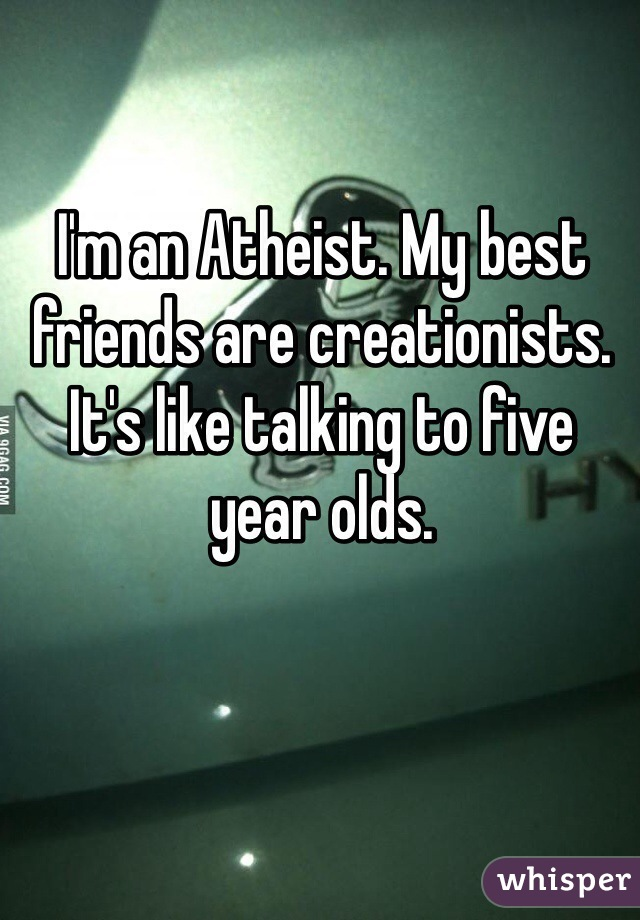 I'm an Atheist. My best friends are creationists. It's like talking to five year olds.