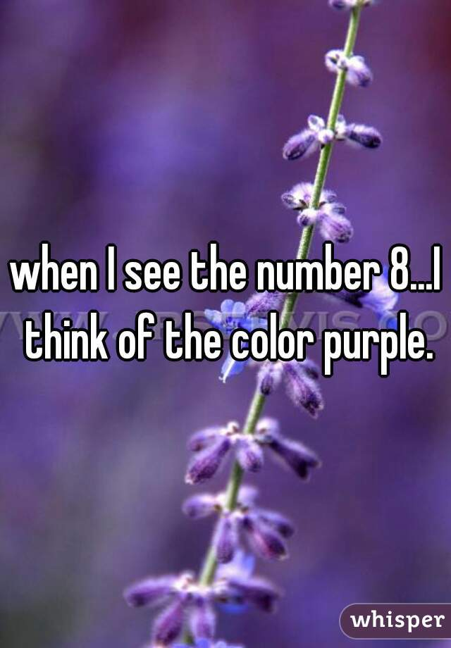 when I see the number 8...I think of the color purple.
