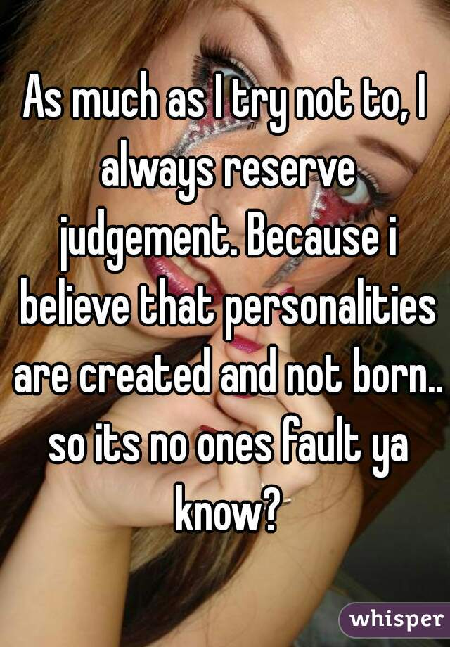 As much as I try not to, I always reserve judgement. Because i believe that personalities are created and not born.. so its no ones fault ya know?