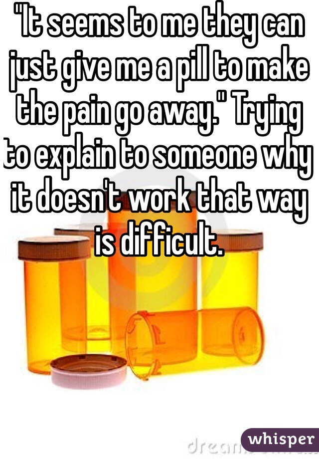 """""""It seems to me they can just give me a pill to make the pain go away."""" Trying to explain to someone why it doesn't work that way is difficult."""