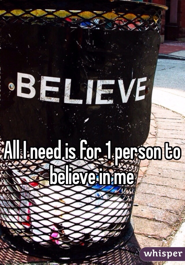 All I need is for 1 person to believe in me