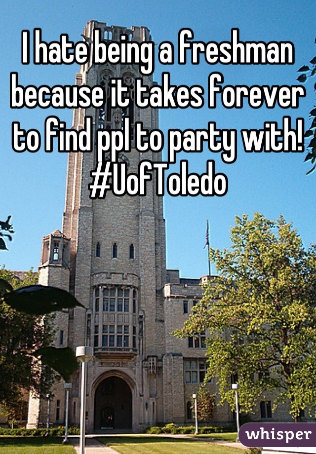 I hate being a freshman because it takes forever to find ppl to party with! #UofToledo