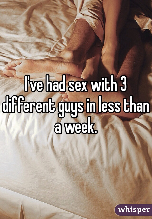 I've had sex with 3 different guys in less than a week.