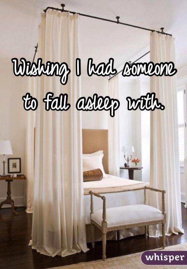 Wishing I had someone to fall asleep with.