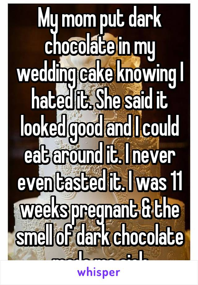 My mom put dark chocolate in my wedding cake knowing I hated it. She said it looked good and I could eat around it. I never even tasted it. I was 11 weeks pregnant & the smell of dark chocolate made me sick