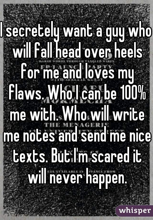 I secretely want a guy who will fall head over heels for me and loves my flaws. Who I can be 100% me with. Who will write me notes and send me nice texts. But I'm scared it will never happen.