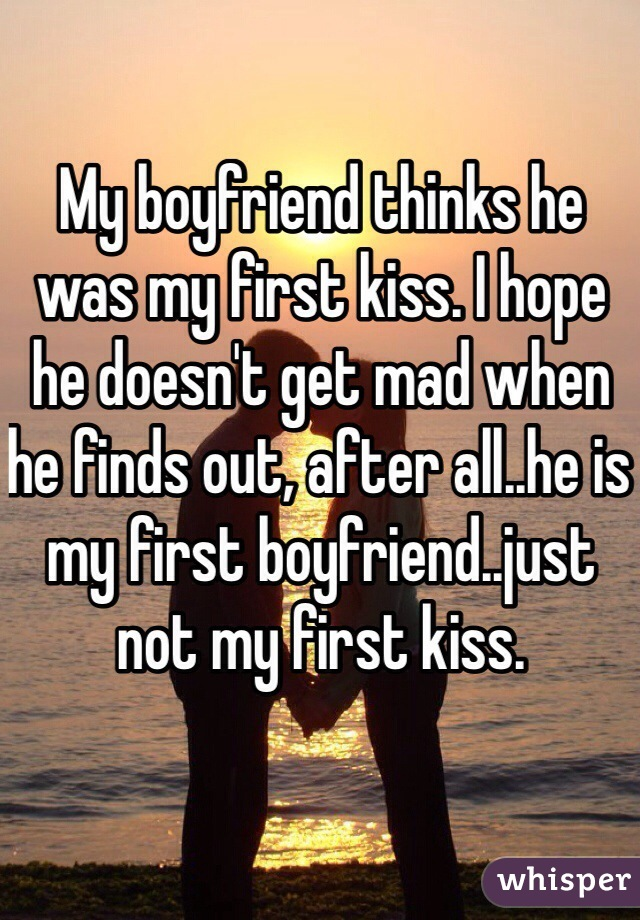 My boyfriend thinks he was my first kiss. I hope he doesn't get mad when he finds out, after all..he is my first boyfriend..just not my first kiss.