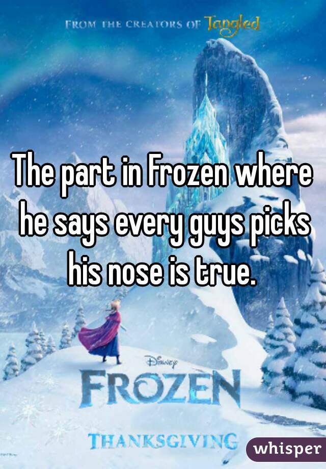 The part in Frozen where he says every guys picks his nose is true.