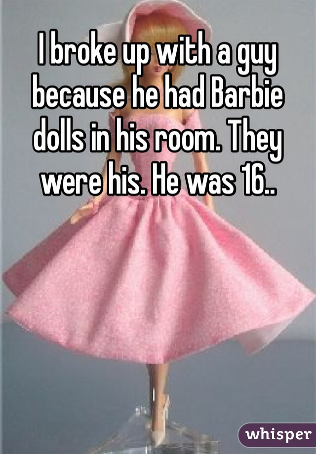 I broke up with a guy because he had Barbie dolls in his room. They were his. He was 16..