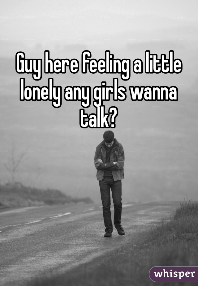 Guy here feeling a little lonely any girls wanna talk?
