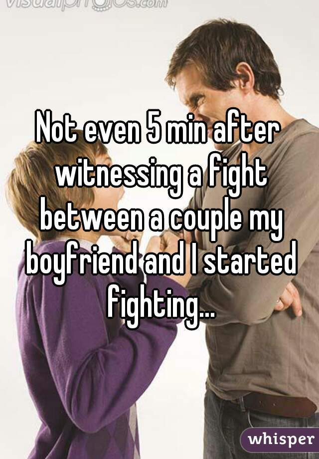 Not even 5 min after witnessing a fight between a couple my boyfriend and I started fighting...