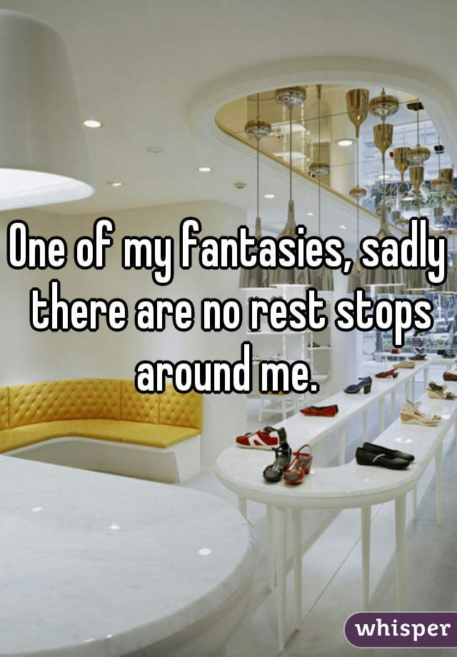 One of my fantasies, sadly there are no rest stops around me.