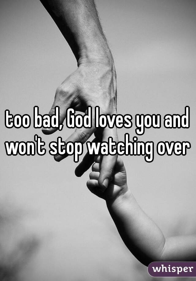 too bad, God loves you and won't stop watching over u