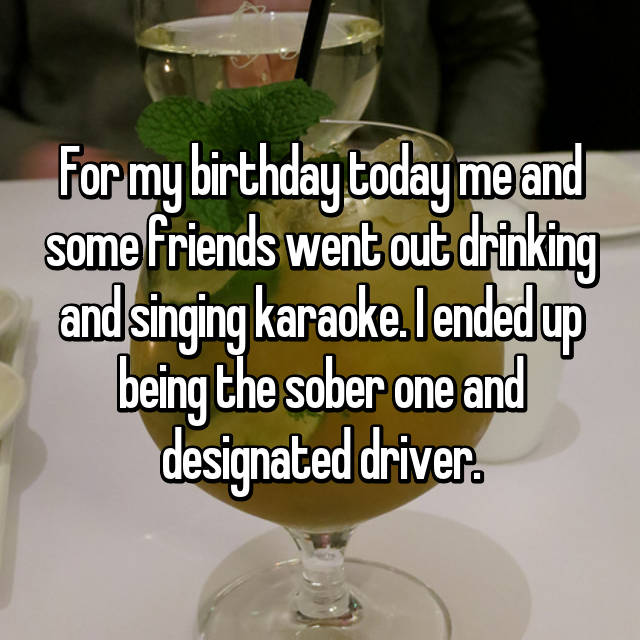 For my birthday today me and some friends went out drinking and singing karaoke. I ended up being the sober one and designated driver. 😔😔😔