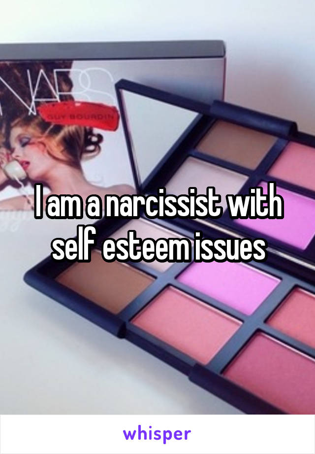 I am a narcissist with self esteem issues