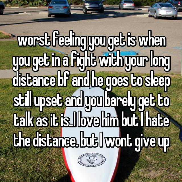 worst feeling you get is when you get in a fight with your long distance bf and he goes to sleep still upset and you barely get to talk as it is..I love him but I hate the distance. but I wont give up