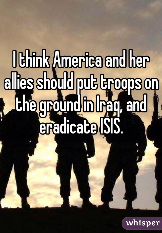I think America and her allies should put troops on the ground in Iraq, and eradicate ISIS.