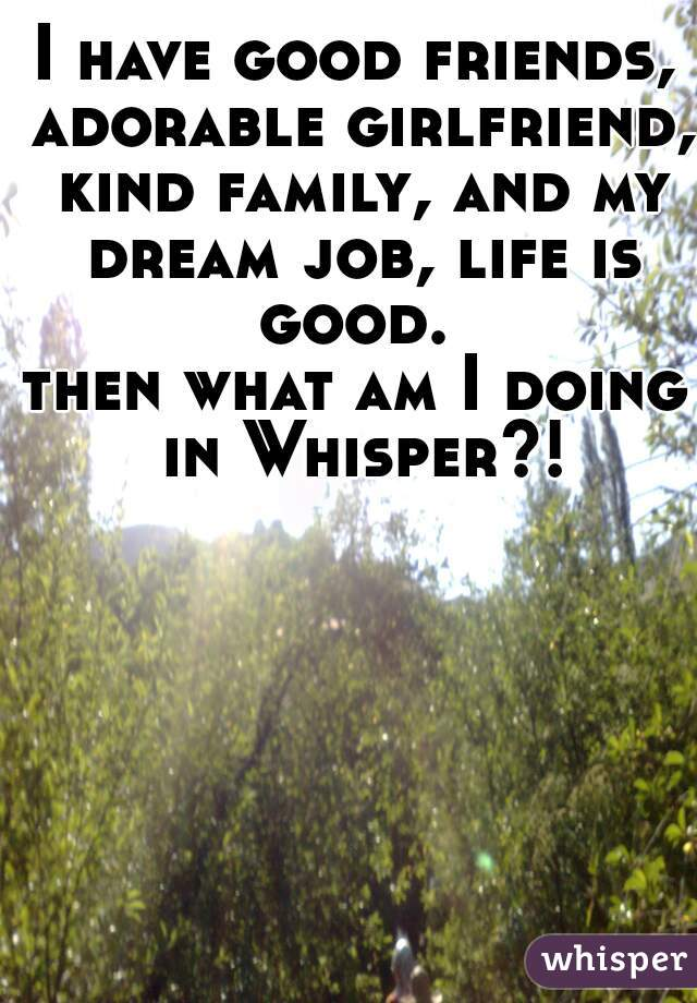 I have good friends, adorable girlfriend, kind family, and my dream job, life is good.  then what am I doing in Whisper?!