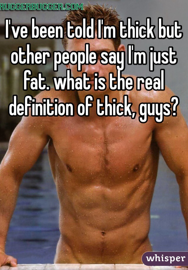 I've been told I'm thick but other people say I'm just fat. what is the real definition of thick, guys?