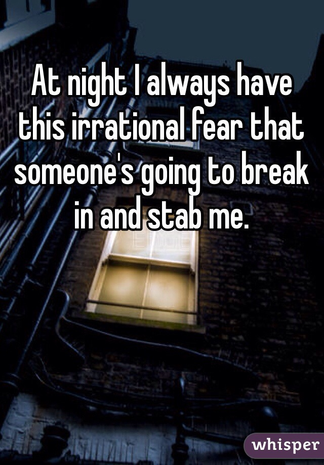 At night I always have this irrational fear that someone's going to break in and stab me.