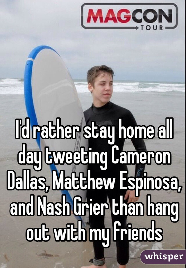 I'd rather stay home all day tweeting Cameron Dallas, Matthew Espinosa, and Nash Grier than hang out with my friends
