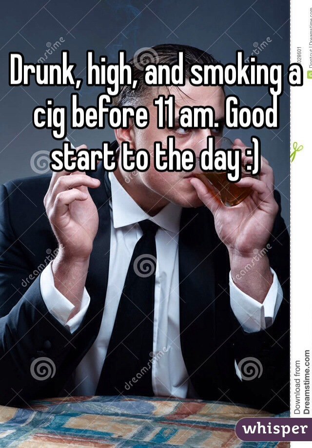 Drunk, high, and smoking a cig before 11 am. Good start to the day :)