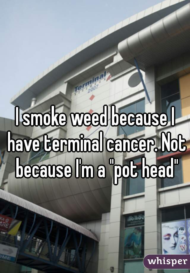 """I smoke weed because I have terminal cancer. Not because I'm a """"pot head"""""""