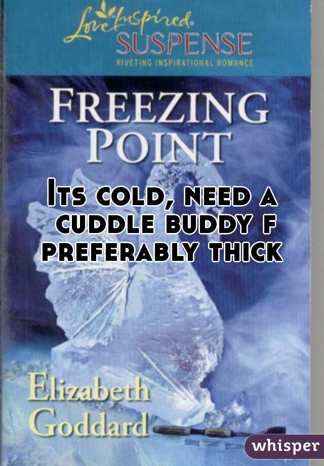 Its cold, need a cuddle buddy f preferably thick