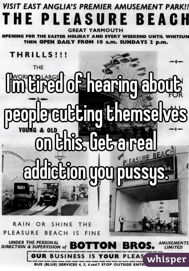 I'm tired of hearing about people cutting themselves on this. Get a real addiction you pussys.