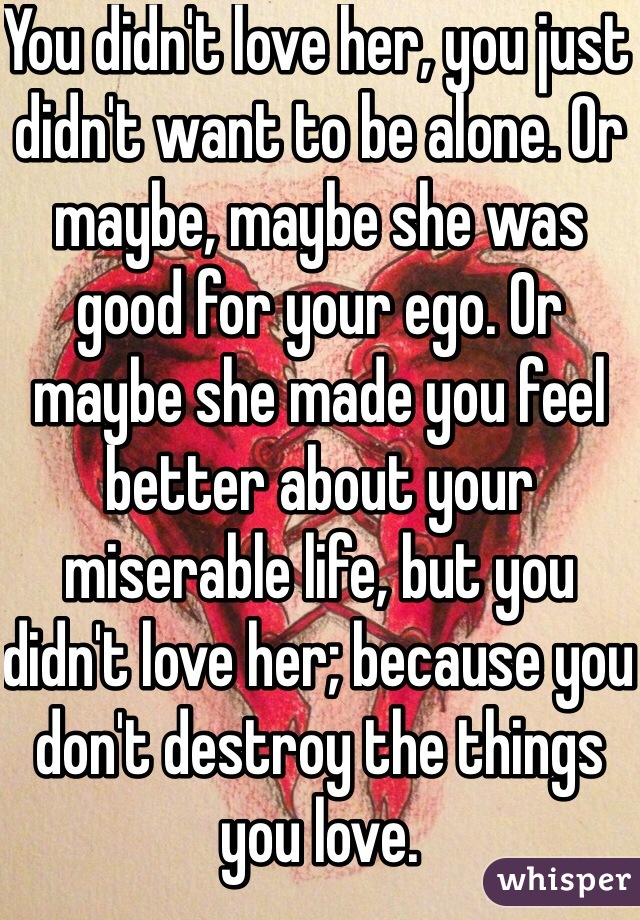 You didn't love her, you just didn't want to be alone. Or maybe, maybe she was good for your ego. Or maybe she made you feel better about your miserable life, but you didn't love her; because you don't destroy the things you love.
