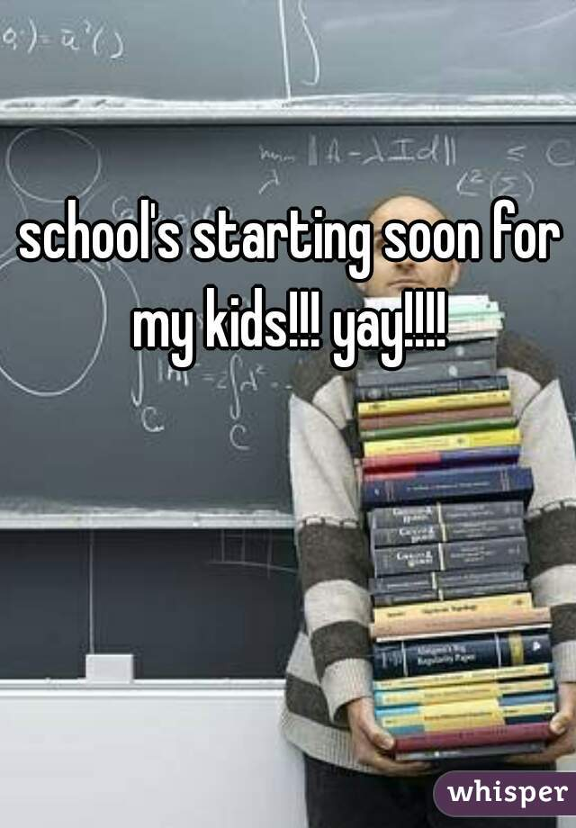 school's starting soon for my kids!!! yay!!!!