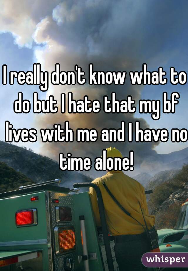 I really don't know what to do but I hate that my bf lives with me and I have no time alone!