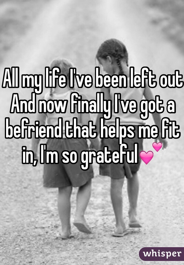 All my life I've been left out And now finally I've got a befriend that helps me fit in, I'm so grateful💕