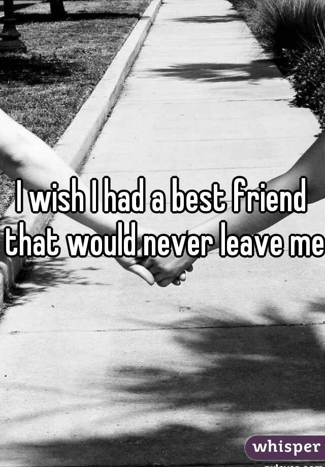 I wish I had a best friend that would never leave me