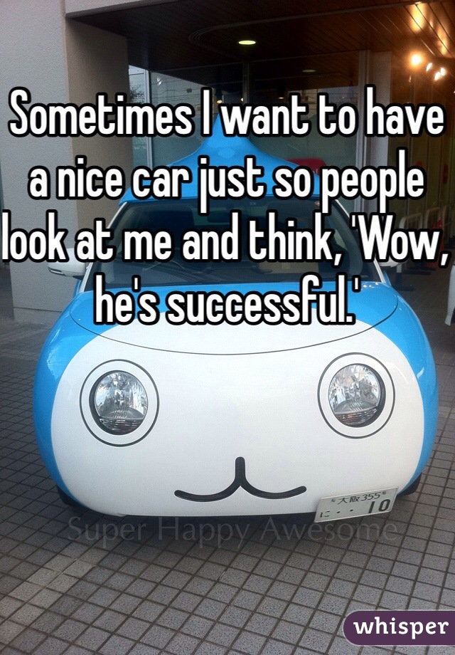 Sometimes I want to have a nice car just so people look at me and think, 'Wow, he's successful.'