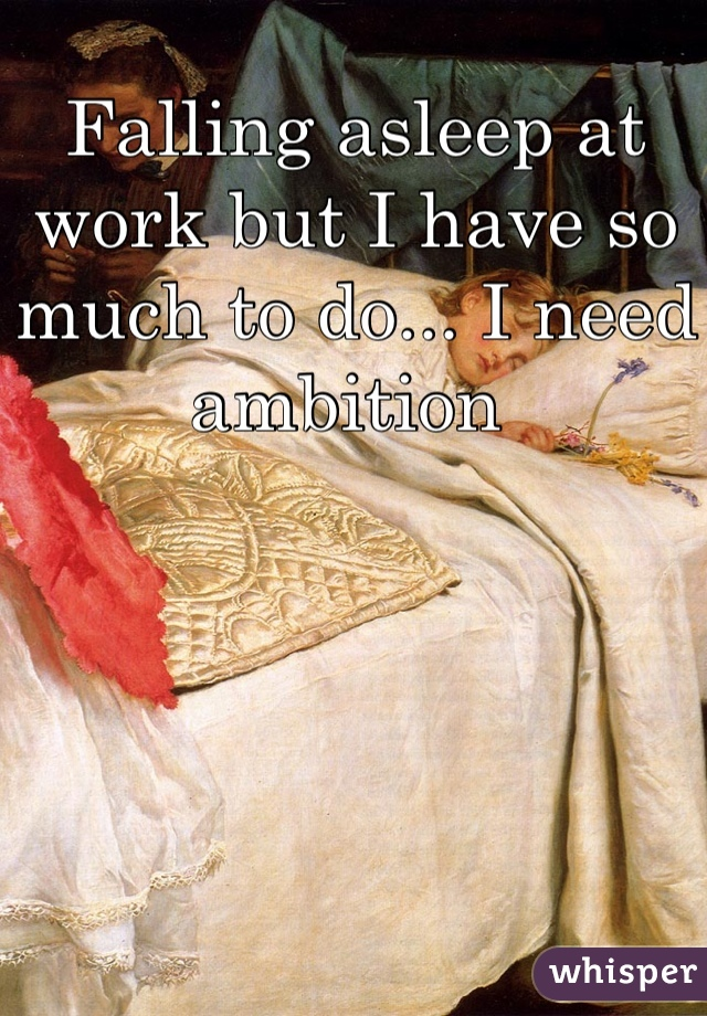 Falling asleep at work but I have so much to do... I need ambition