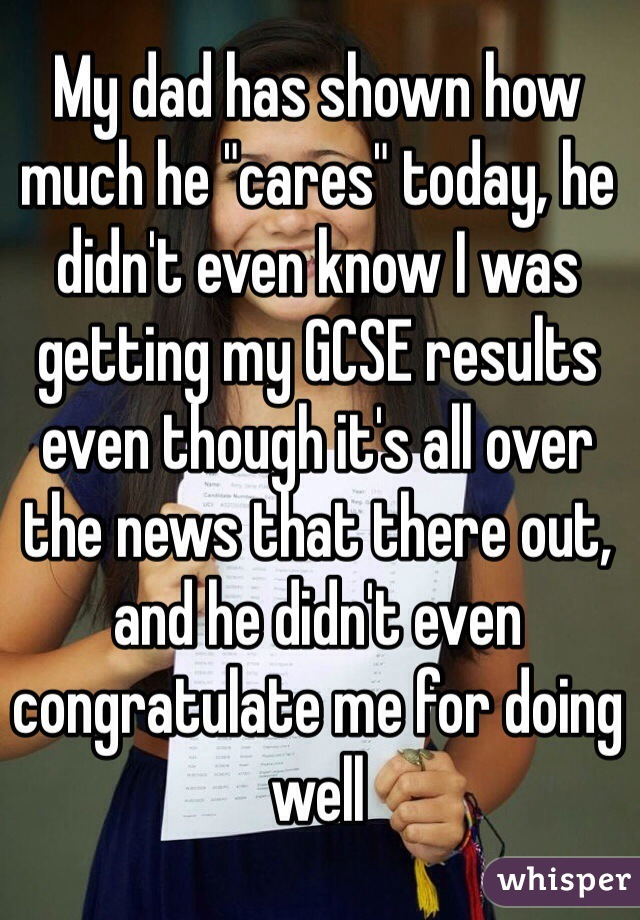 """My dad has shown how much he """"cares"""" today, he didn't even know I was getting my GCSE results even though it's all over the news that there out, and he didn't even congratulate me for doing well"""
