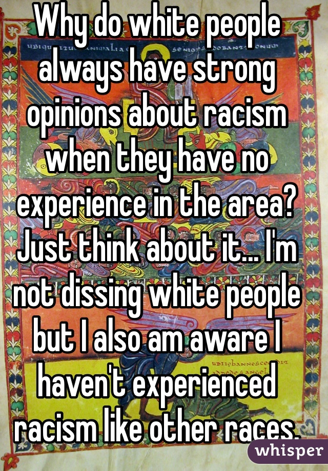 Why do white people always have strong opinions about racism when they have no experience in the area?  Just think about it... I'm not dissing white people but I also am aware I haven't experienced racism like other races. (I'm white)