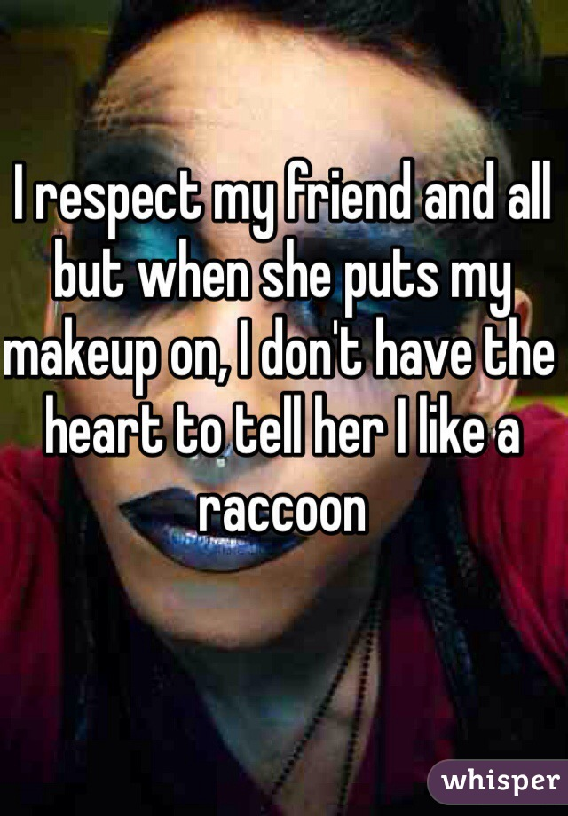 I respect my friend and all but when she puts my makeup on, I don't have the heart to tell her I like a raccoon