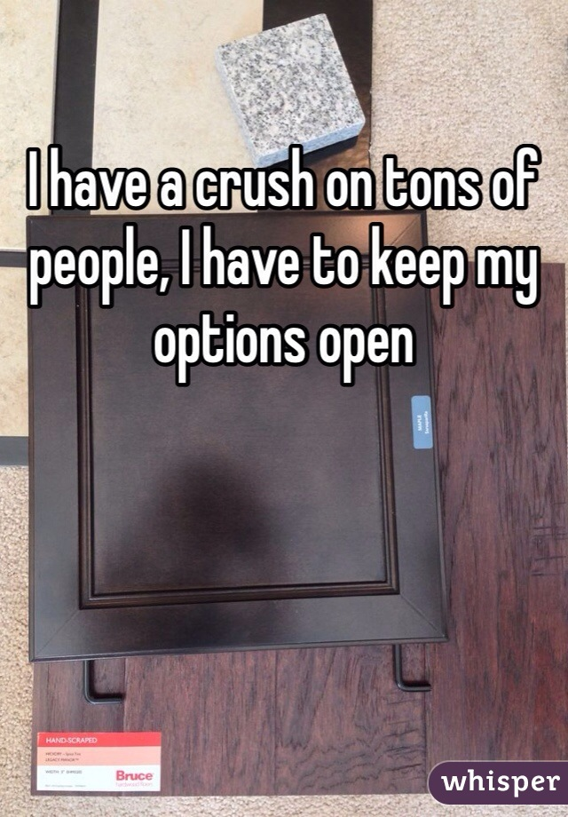 I have a crush on tons of people, I have to keep my options open