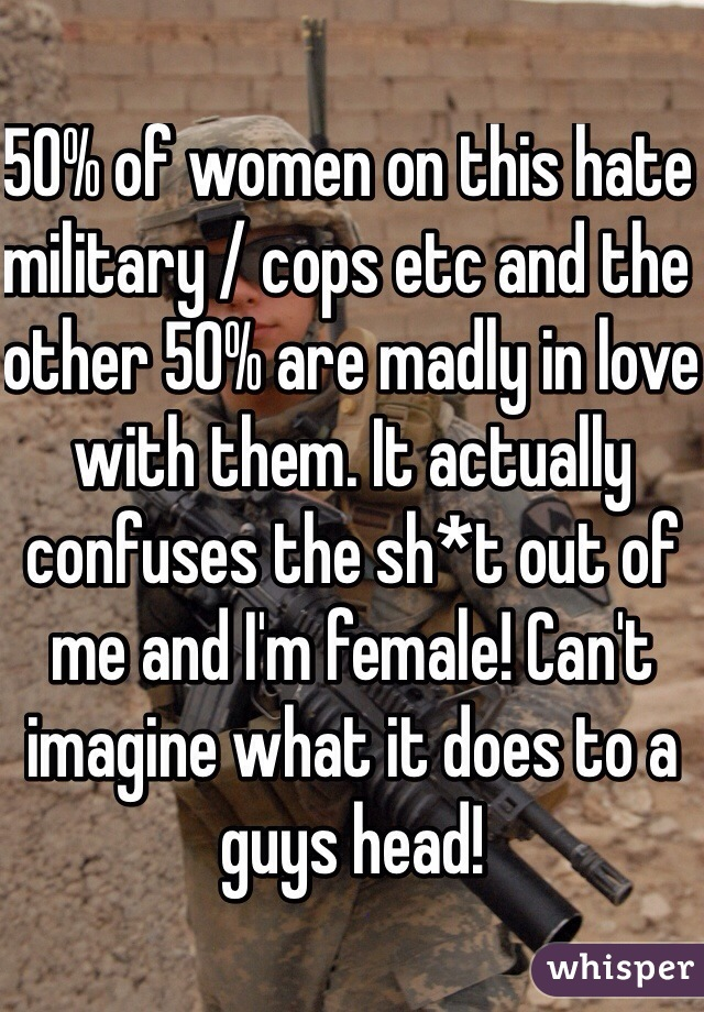 50% of women on this hate military / cops etc and the other 50% are madly in love with them. It actually confuses the sh*t out of me and I'm female! Can't imagine what it does to a guys head!