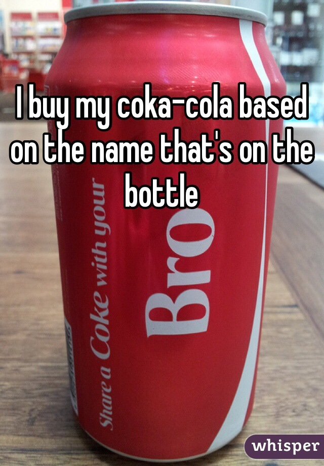 I buy my coka-cola based on the name that's on the bottle