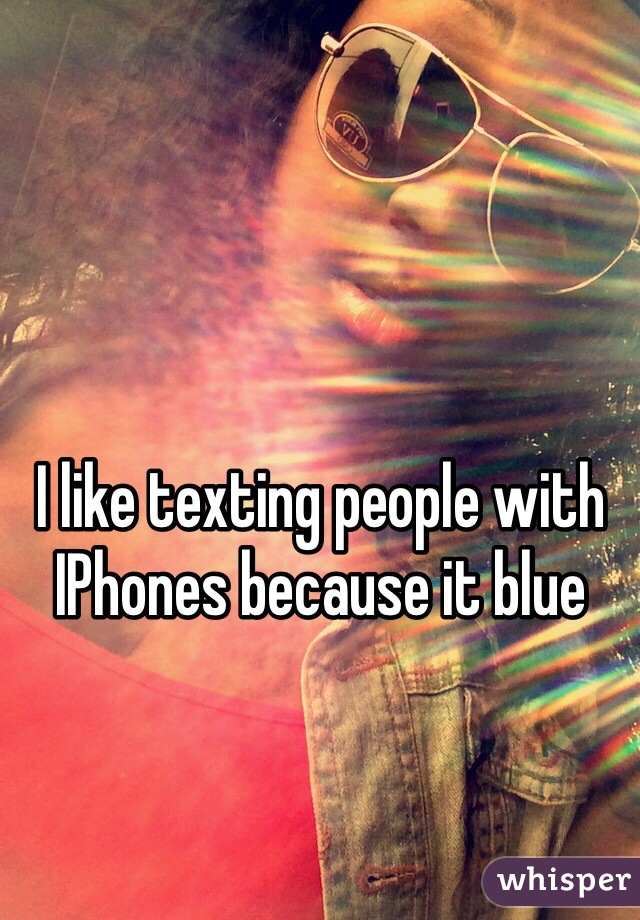 I like texting people with IPhones because it blue