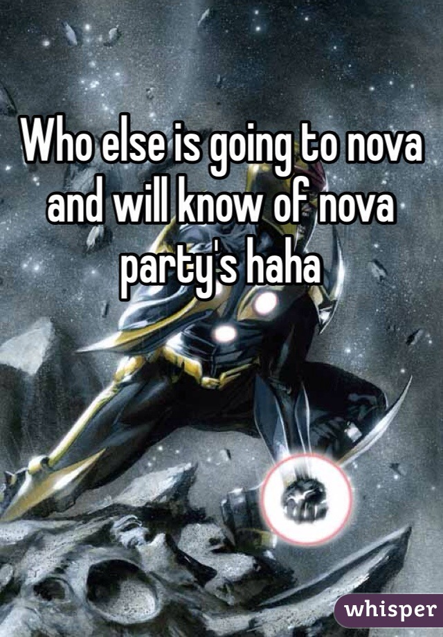 Who else is going to nova and will know of nova party's haha