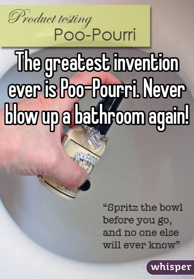 The greatest invention ever is Poo-Pourri. Never blow up a bathroom again!