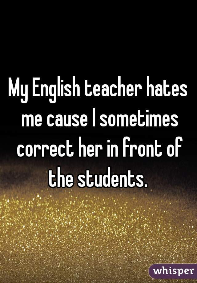 My English teacher hates me cause I sometimes correct her in front of the students.